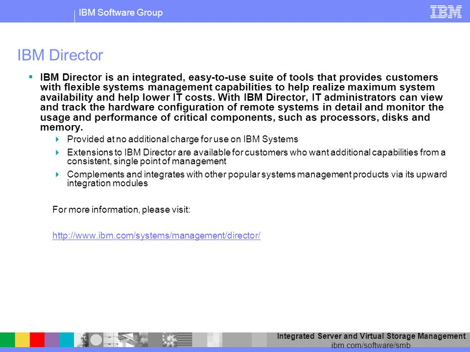 IBM Software Group Integrated Server and Virtual Storage Management ibm.com/software/smb IBM Director IBM Director is an integrated, easy-to-use suite of tools that provides customers with flexible systems management capabilities to help realize maximum system availability and help lower IT costs.