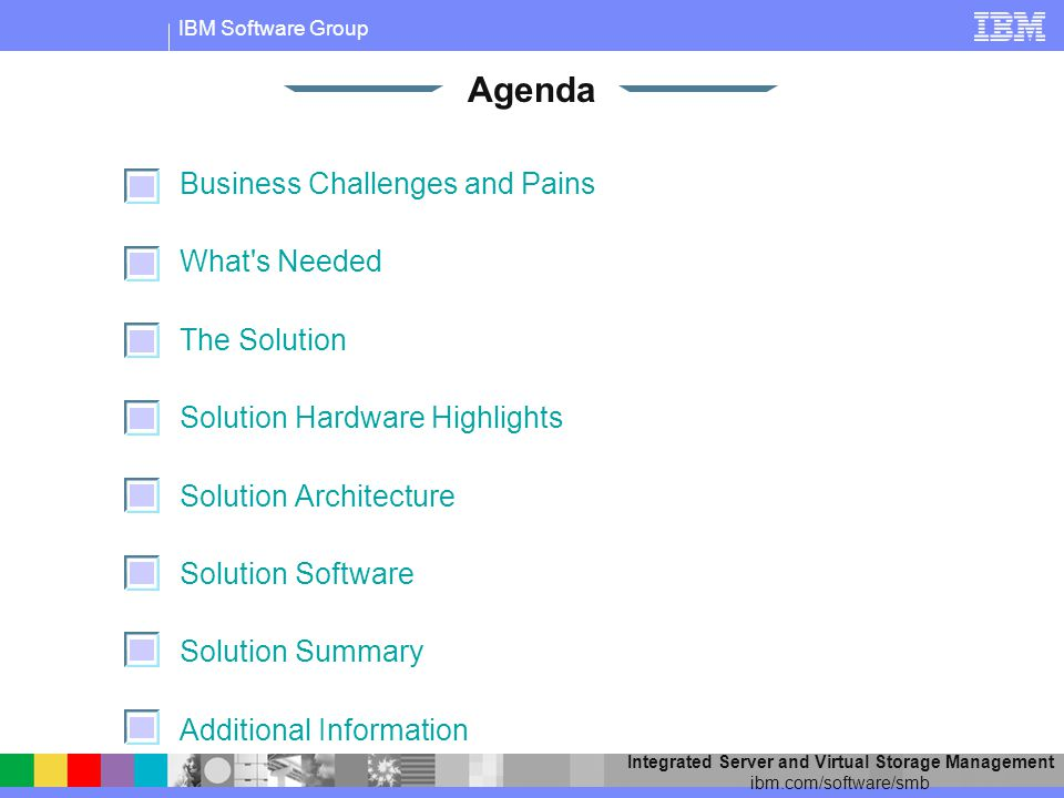 IBM Software Group Integrated Server and Virtual Storage Management ibm.com/software/smb Business Challenges and Pains What s Needed The Solution Solution Hardware Highlights Solution Architecture Solution Software Solution Summary Additional Information Agenda