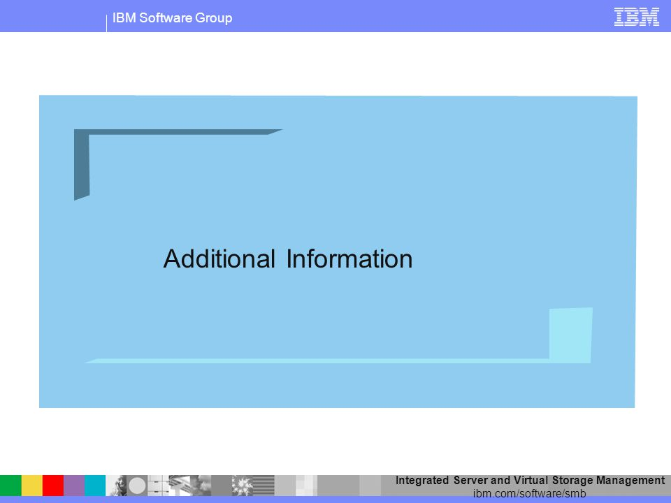 IBM Software Group Integrated Server and Virtual Storage Management ibm.com/software/smb Additional Information