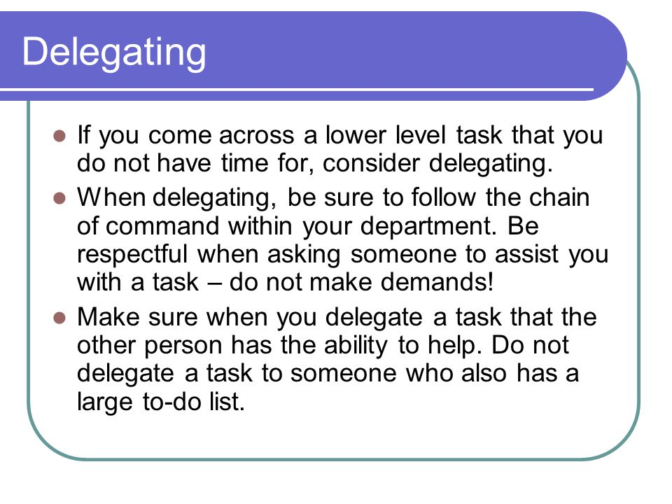 Delegating If you come across a lower level task that you do not have time for, consider delegating.
