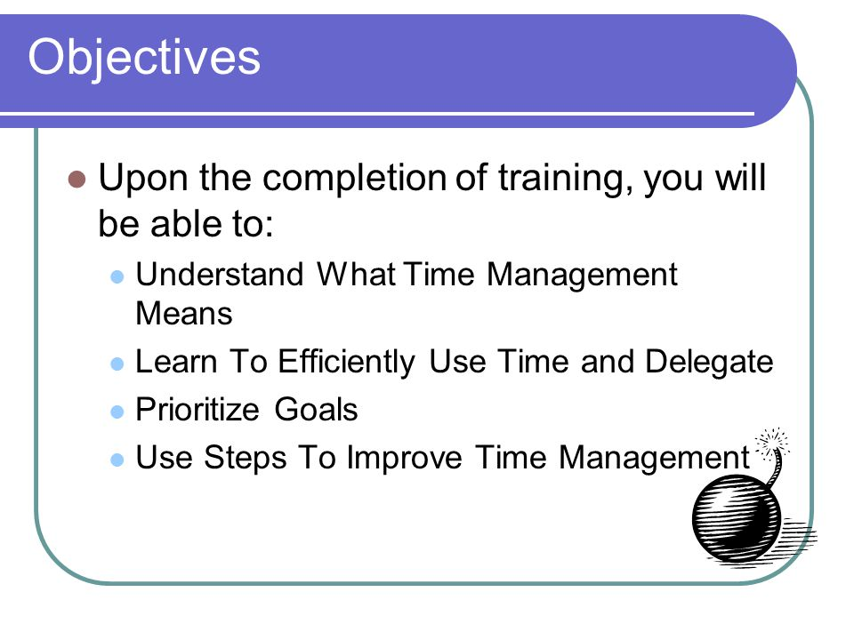 Objectives Upon the completion of training, you will be able to: Understand What Time Management Means Learn To Efficiently Use Time and Delegate Prioritize Goals Use Steps To Improve Time Management