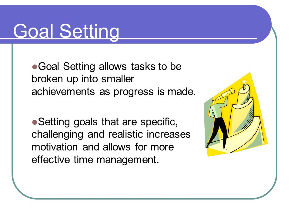 Goal Setting allows tasks to be broken up into smaller achievements as progress is made. Setting goals that are specific, challenging and realistic in