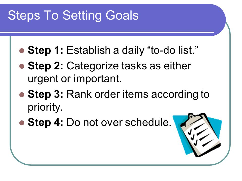 Steps To Setting Goals Step 1: Establish a daily to-do list.