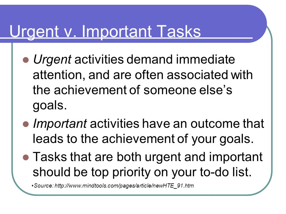 Urgent v. Important Tasks Urgent activities demand immediate attention, and are often associated with the achievement of someone elses goals. Importan