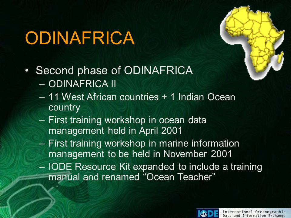 ODINAFRICA Second phase of ODINAFRICA –ODINAFRICA II –11 West African countries + 1 Indian Ocean country –First training workshop in ocean data management held in April 2001 –First training workshop in marine information management to be held in November 2001 –IODE Resource Kit expanded to include a training manual and renamed Ocean Teacher