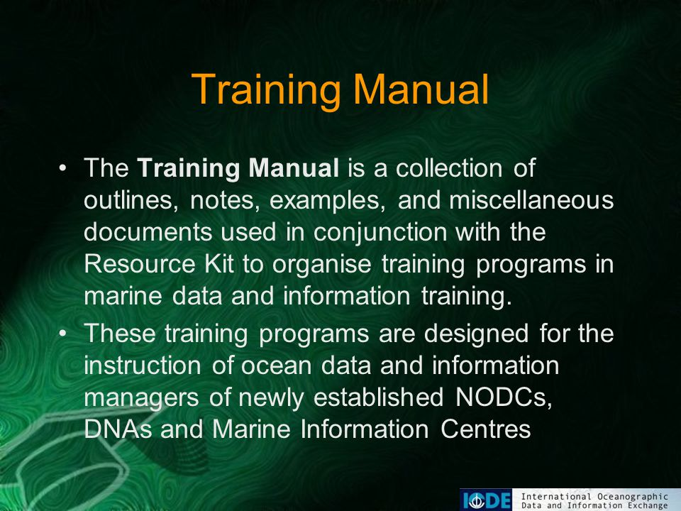 Training Manual The Training Manual is a collection of outlines, notes, examples, and miscellaneous documents used in conjunction with the Resource Kit to organise training programs in marine data and information training.