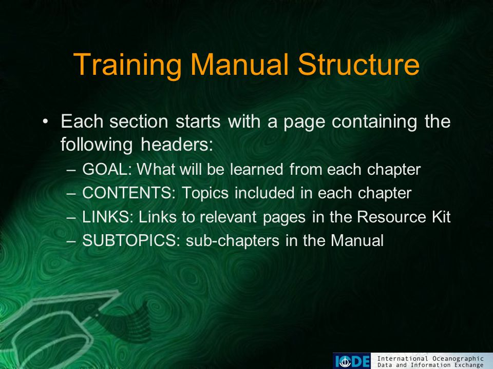 Training Manual Structure Each section starts with a page containing the following headers: –GOAL: What will be learned from each chapter –CONTENTS: Topics included in each chapter –LINKS: Links to relevant pages in the Resource Kit –SUBTOPICS: sub-chapters in the Manual