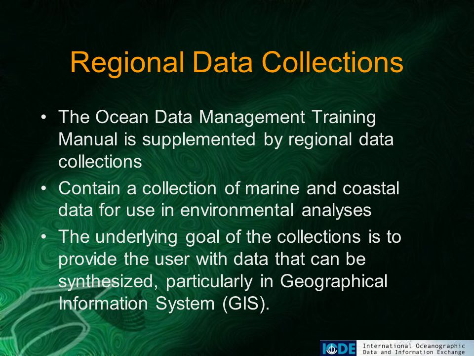 Regional Data Collections The Ocean Data Management Training Manual is supplemented by regional data collections Contain a collection of marine and coastal data for use in environmental analyses The underlying goal of the collections is to provide the user with data that can be synthesized, particularly in Geographical Information System (GIS).