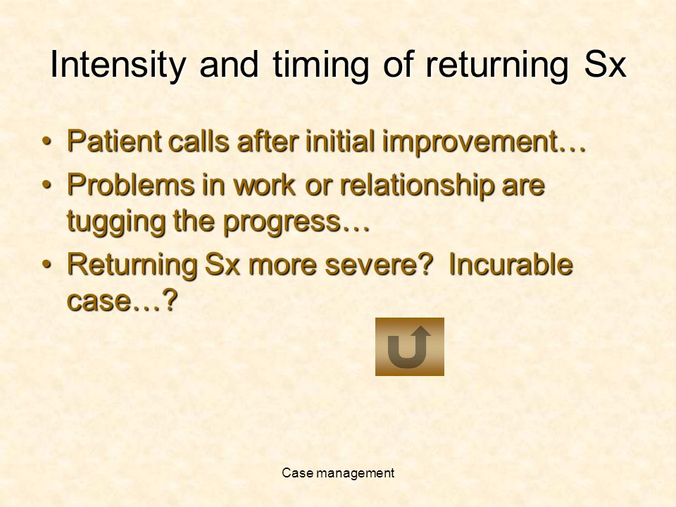 Case management Intensity and timing of returning Sx Patient calls after initial improvement…Patient calls after initial improvement… Problems in work or relationship are tugging the progress…Problems in work or relationship are tugging the progress… Returning Sx more severe.