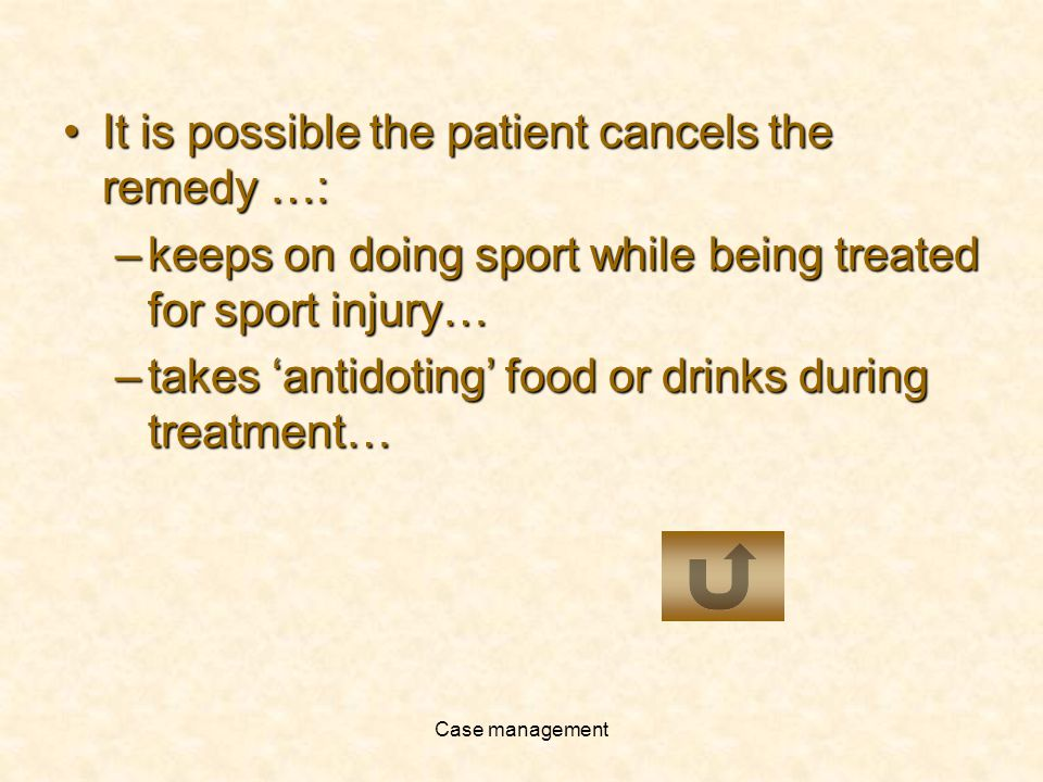 Case management It is possible the patient cancels the remedy …:It is possible the patient cancels the remedy …: –keeps on doing sport while being treated for sport injury… –takes antidoting food or drinks during treatment…