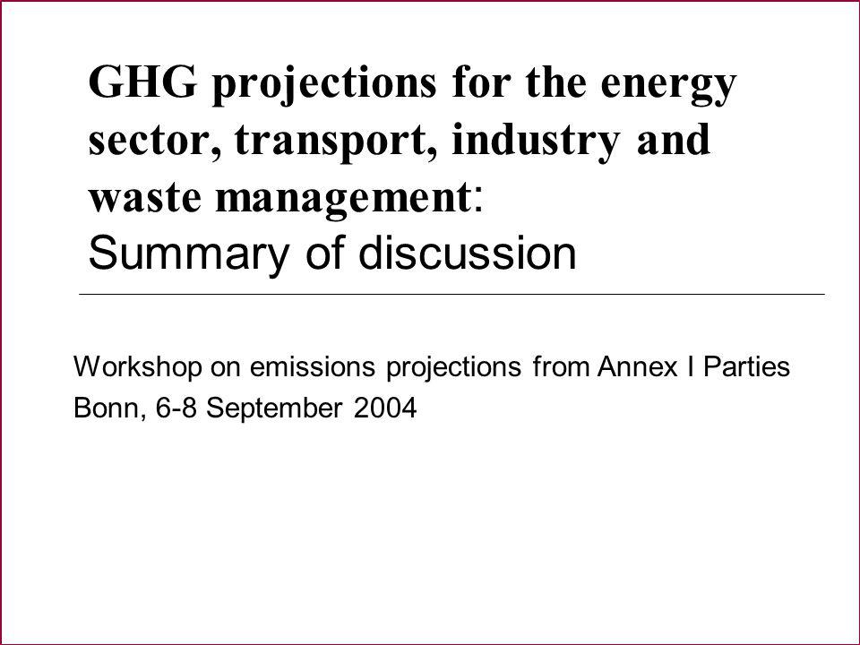 GHG projections for the energy sector, transport, industry and waste management : Summary of discussion Workshop on emissions projections from Annex I Parties Bonn, 6-8 September 2004
