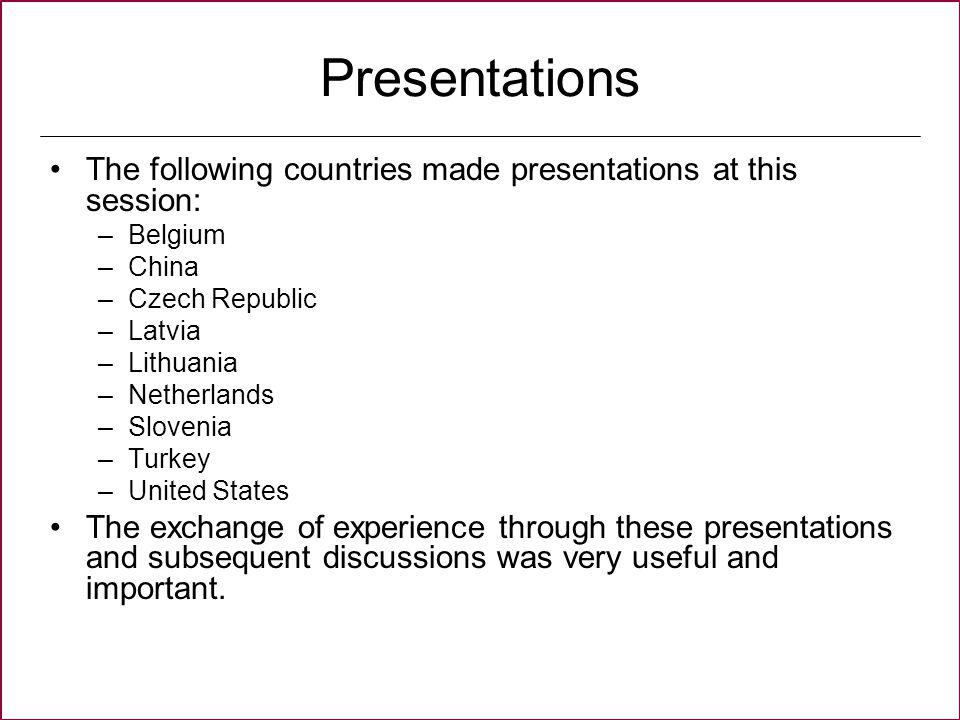 Presentations The following countries made presentations at this session: –Belgium –China –Czech Republic –Latvia –Lithuania –Netherlands –Slovenia –Turkey –United States The exchange of experience through these presentations and subsequent discussions was very useful and important.