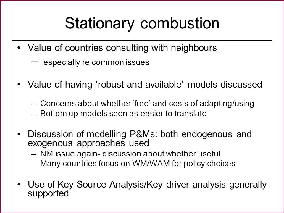 Stationary combustion Value of countries consulting with neighbours – especially re common issues Value of having robust and available models discussed –Concerns about whether free and costs of adapting/using –Bottom up models seen as easier to translate Discussion of modelling P&Ms: both endogenous and exogenous approaches used –NM issue again- discussion about whether useful –Many countries focus on WM/WAM for policy choices Use of Key Source Analysis/Key driver analysis generally supported