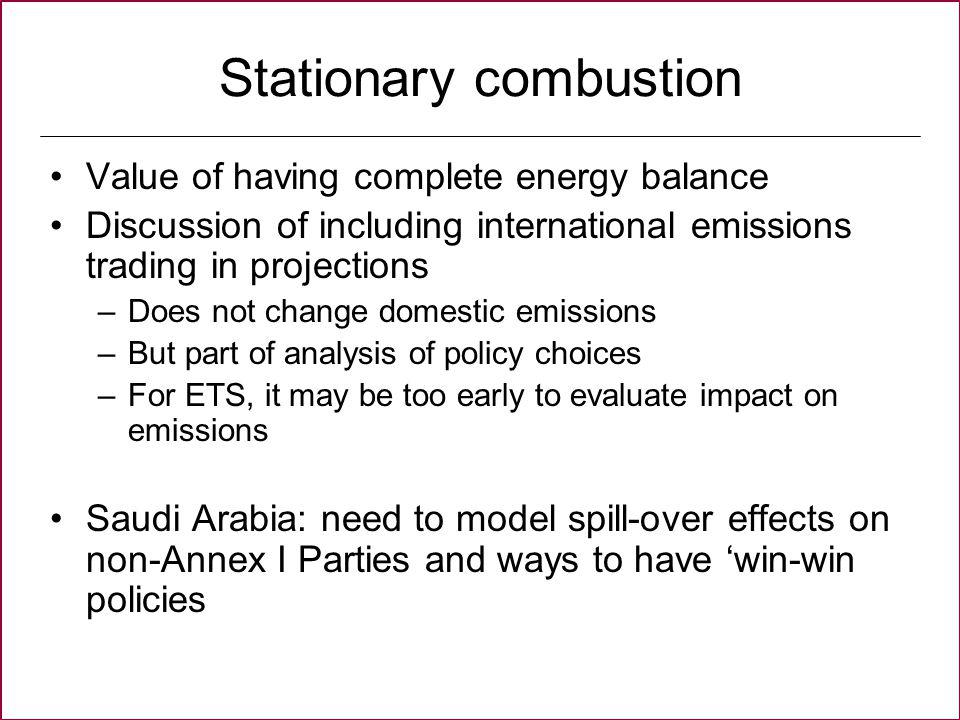 Stationary combustion Value of having complete energy balance Discussion of including international emissions trading in projections –Does not change domestic emissions –But part of analysis of policy choices –For ETS, it may be too early to evaluate impact on emissions Saudi Arabia: need to model spill-over effects on non-Annex I Parties and ways to have win-win policies