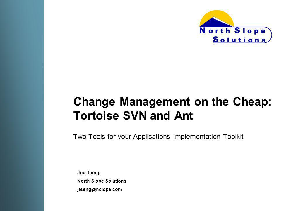 Change Management on the Cheap: Tortoise SVN and Ant Two Tools for your Applications Implementation Toolkit Joe Tseng North Slope Solutions