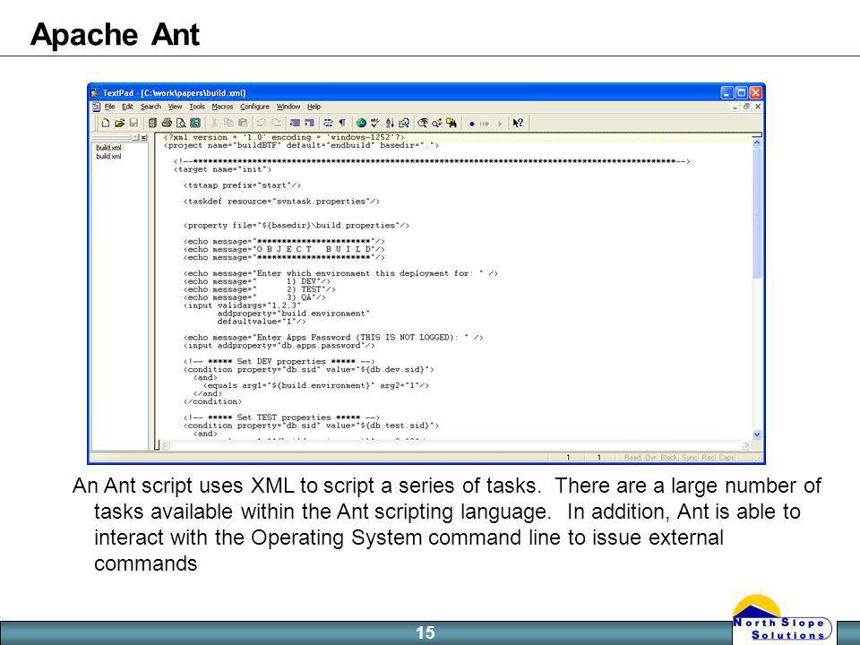 15 Apache Ant An Ant script uses XML to script a series of tasks.