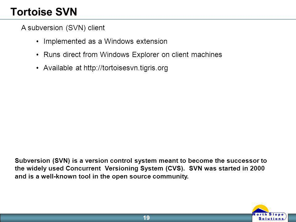 19 Tortoise SVN A subversion (SVN) client Implemented as a Windows extension Runs direct from Windows Explorer on client machines Available at   Subversion (SVN) is a version control system meant to become the successor to the widely used Concurrent Versioning System (CVS).