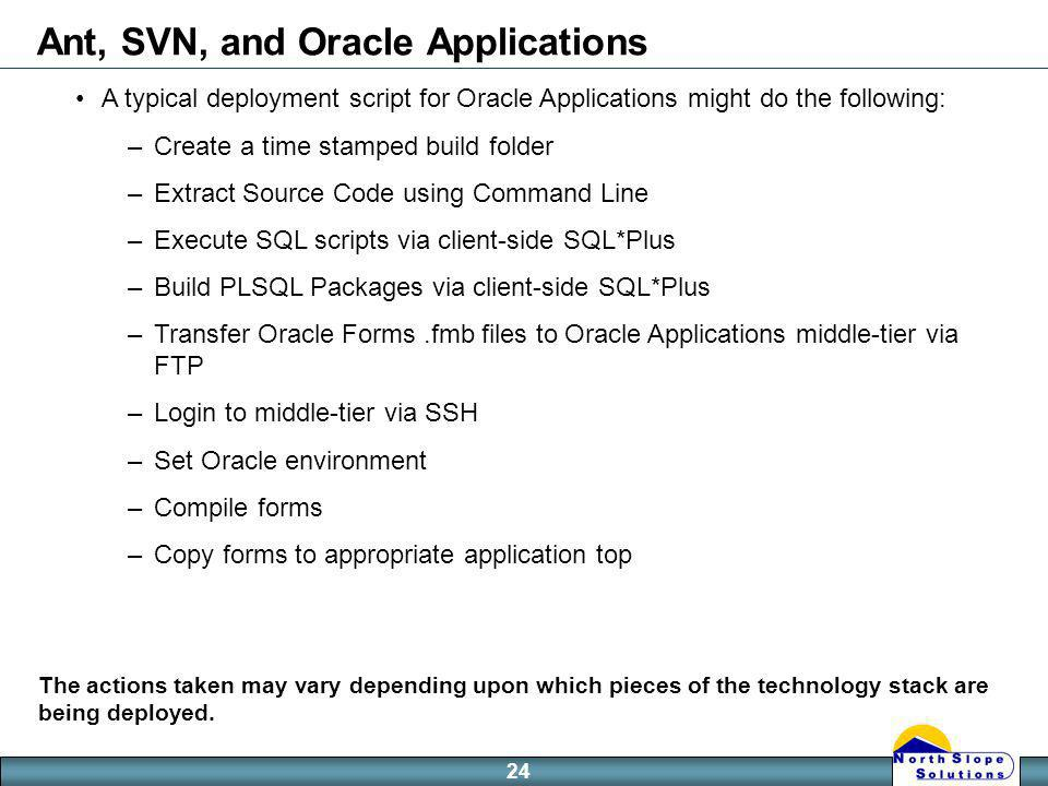 24 Ant, SVN, and Oracle Applications A typical deployment script for Oracle Applications might do the following: –Create a time stamped build folder –Extract Source Code using Command Line –Execute SQL scripts via client-side SQL*Plus –Build PLSQL Packages via client-side SQL*Plus –Transfer Oracle Forms.fmb files to Oracle Applications middle-tier via FTP –Login to middle-tier via SSH –Set Oracle environment –Compile forms –Copy forms to appropriate application top The actions taken may vary depending upon which pieces of the technology stack are being deployed.