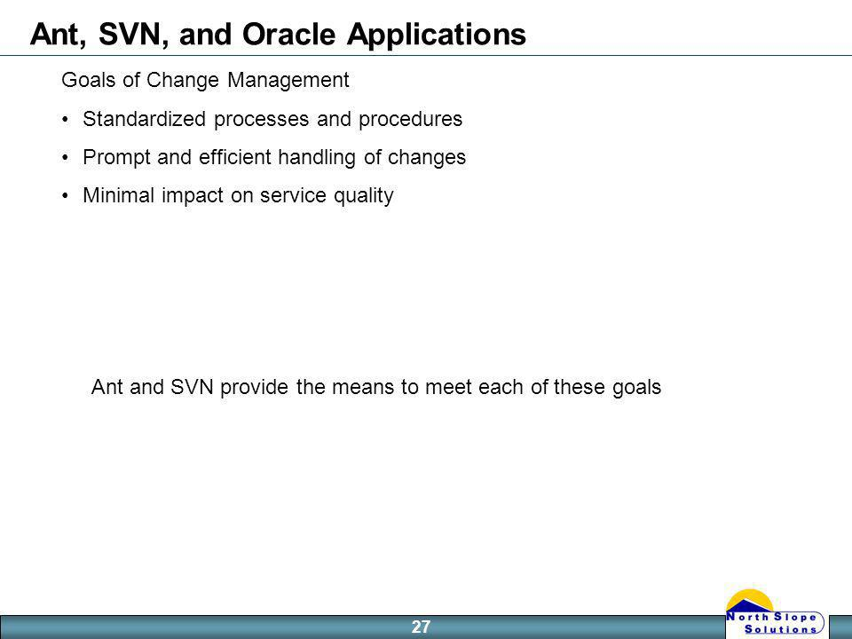 27 Ant, SVN, and Oracle Applications Goals of Change Management Standardized processes and procedures Prompt and efficient handling of changes Minimal impact on service quality Ant and SVN provide the means to meet each of these goals