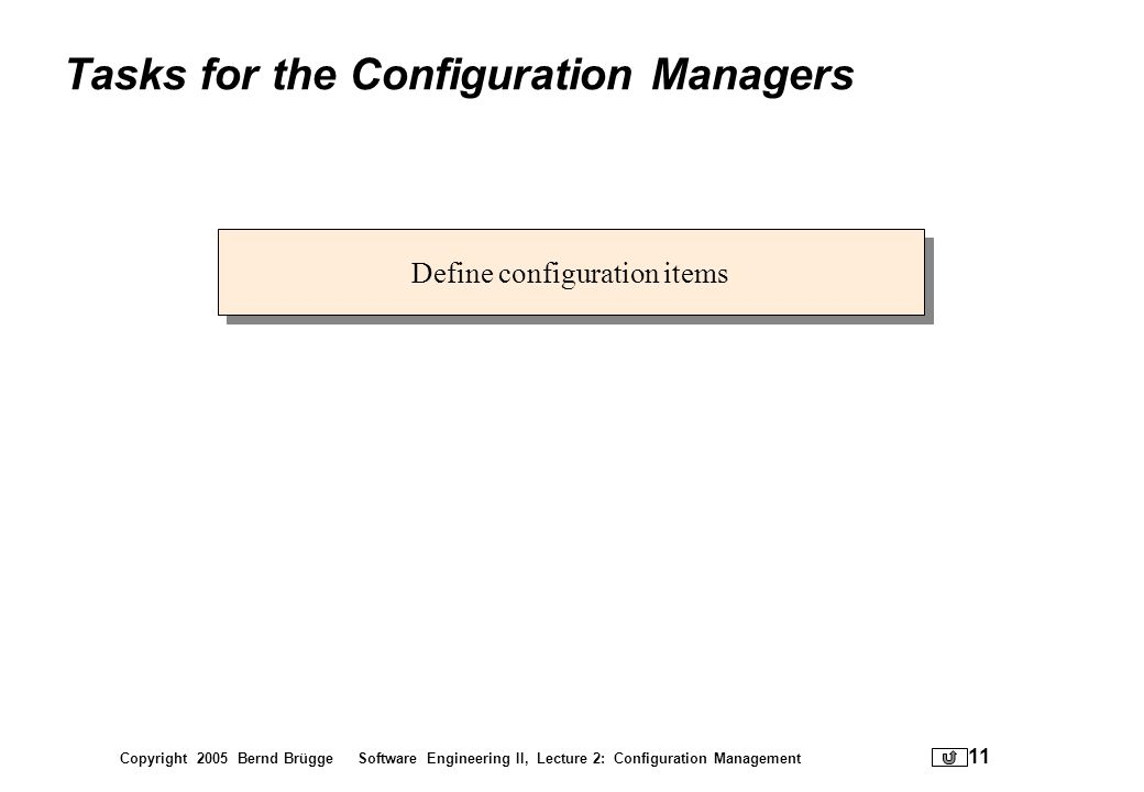 Copyright 2005 Bernd Brügge Software Engineering II, Lecture 2: Configuration Management 11 Tasks for the Configuration Managers Define configuration