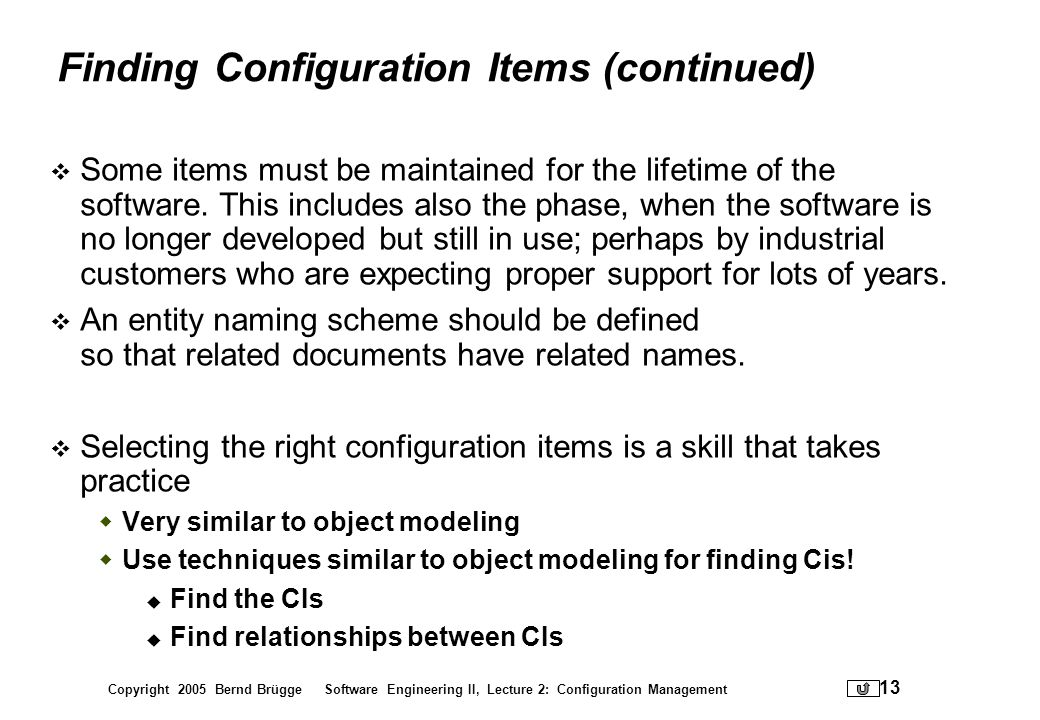 Copyright 2005 Bernd Brügge Software Engineering II, Lecture 2: Configuration Management 13 Finding Configuration Items (continued) Some items must be