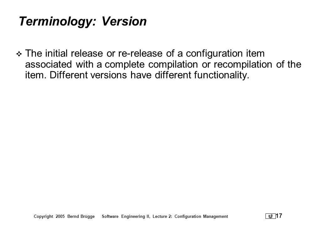 Copyright 2005 Bernd Brügge Software Engineering II, Lecture 2: Configuration Management 17 Terminology: Version The initial release or re-release of