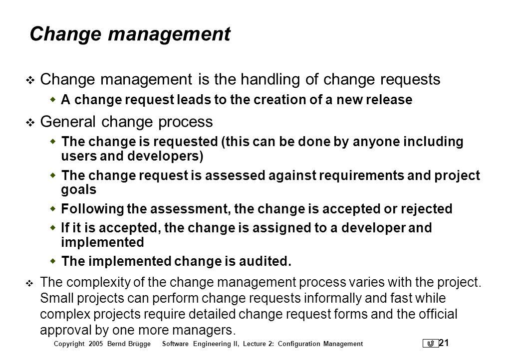 Copyright 2005 Bernd Brügge Software Engineering II, Lecture 2: Configuration Management 21 Change management Change management is the handling of cha