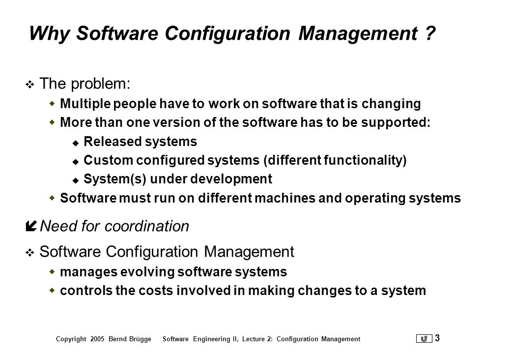 Copyright 2005 Bernd Brügge Software Engineering II, Lecture 2: Configuration Management 3 Why Software Configuration Management ? The problem: Multip