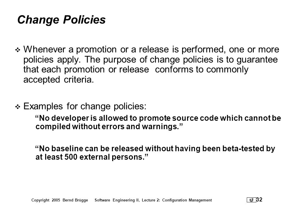 Copyright 2005 Bernd Brügge Software Engineering II, Lecture 2: Configuration Management 32 Change Policies Whenever a promotion or a release is perfo