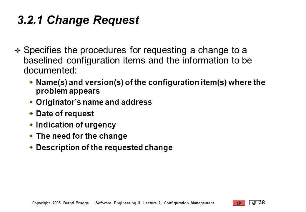 Copyright 2005 Bernd Brügge Software Engineering II, Lecture 2: Configuration Management 38 3.2.1 Change Request Specifies the procedures for requesti
