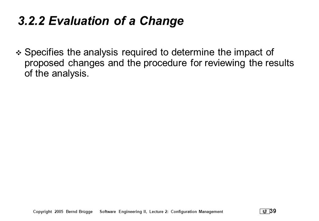 Copyright 2005 Bernd Brügge Software Engineering II, Lecture 2: Configuration Management 39 3.2.2 Evaluation of a Change Specifies the analysis requir