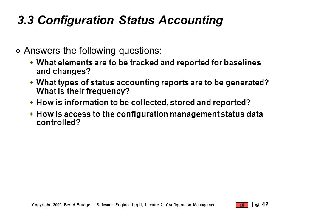 Copyright 2005 Bernd Brügge Software Engineering II, Lecture 2: Configuration Management 42 3.3 Configuration Status Accounting Answers the following