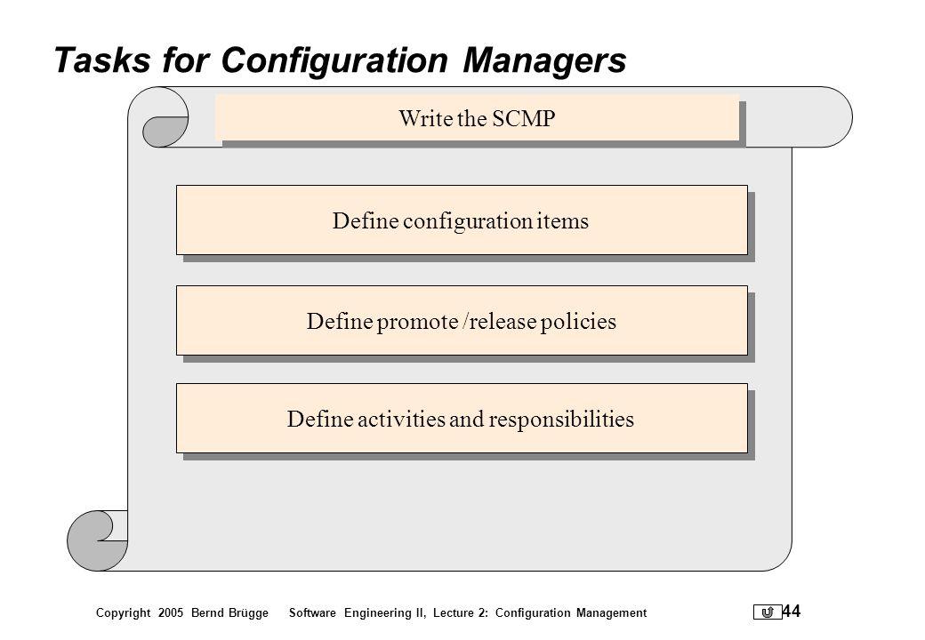 Copyright 2005 Bernd Brügge Software Engineering II, Lecture 2: Configuration Management 44 Tasks for Configuration Managers Define configuration item