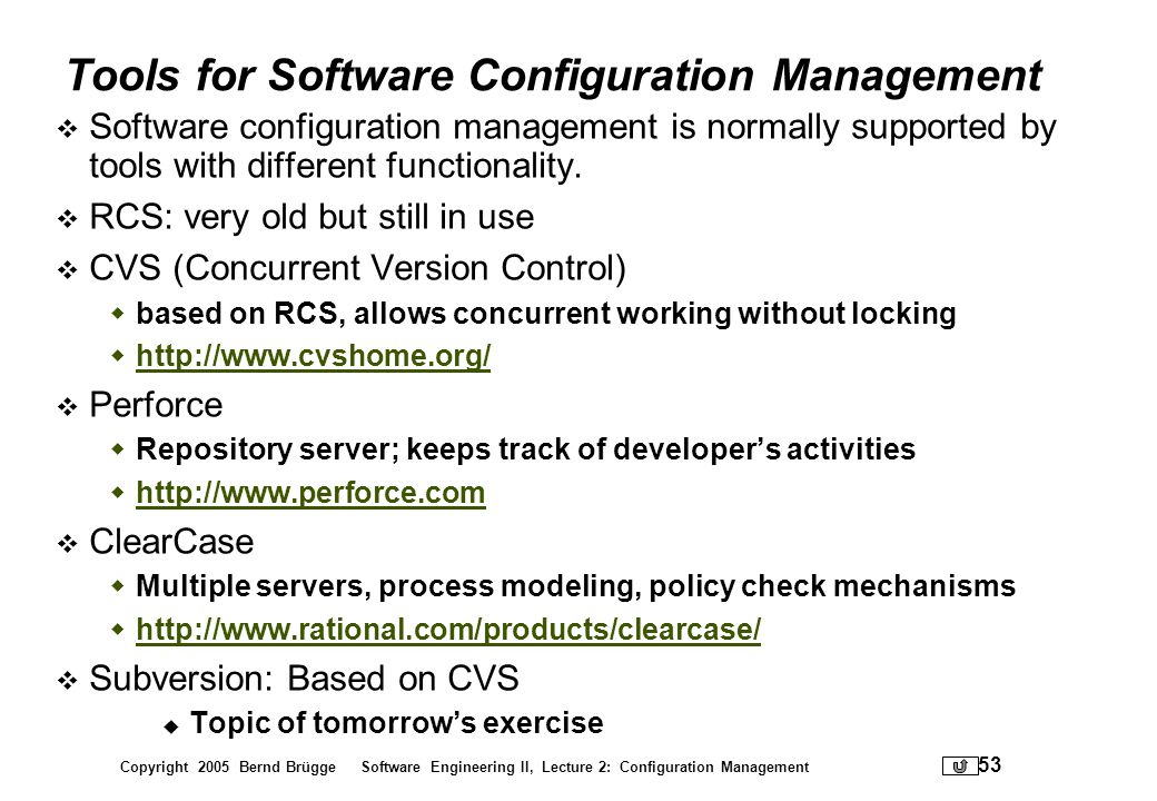 Copyright 2005 Bernd Brügge Software Engineering II, Lecture 2: Configuration Management 53 Tools for Software Configuration Management Software confi