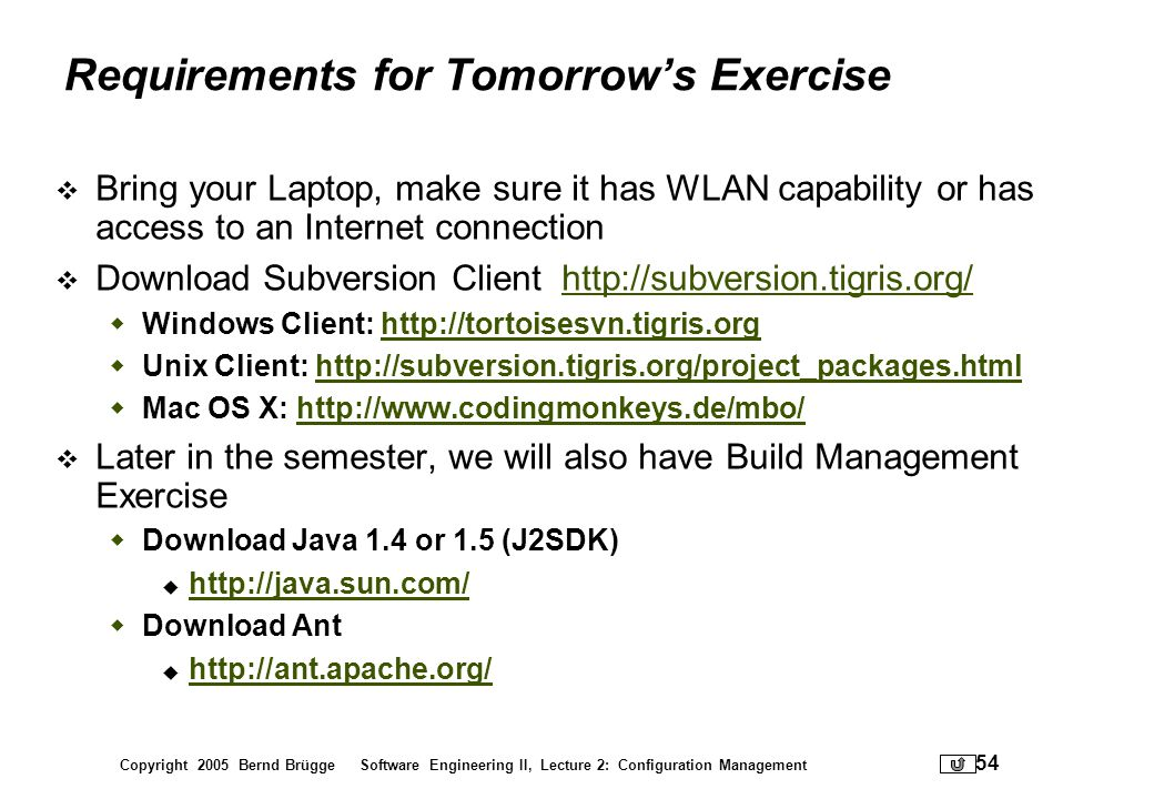 Copyright 2005 Bernd Brügge Software Engineering II, Lecture 2: Configuration Management 54 Requirements for Tomorrows Exercise Bring your Laptop, mak