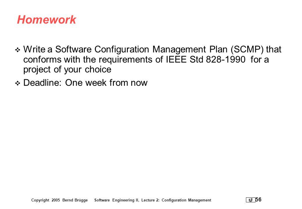 Copyright 2005 Bernd Brügge Software Engineering II, Lecture 2: Configuration Management 56 Homework Write a Software Configuration Management Plan (S