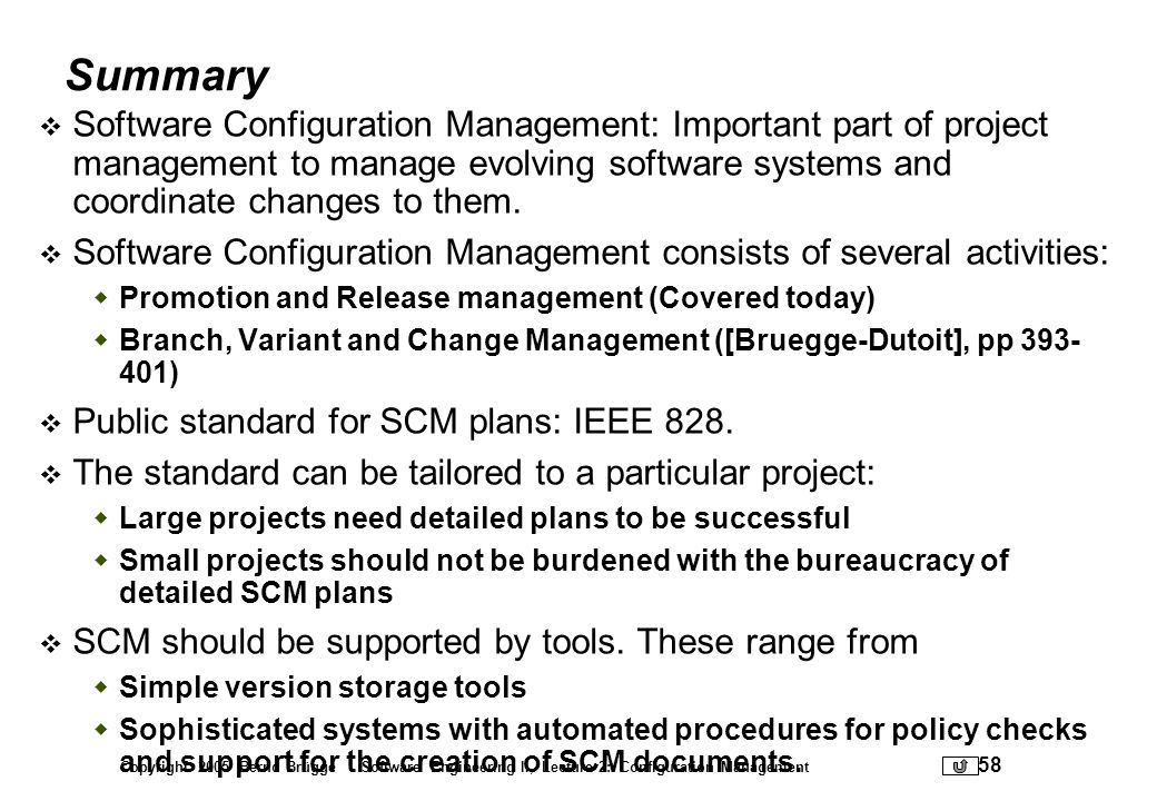 Copyright 2005 Bernd Brügge Software Engineering II, Lecture 2: Configuration Management 58 Summary Software Configuration Management: Important part