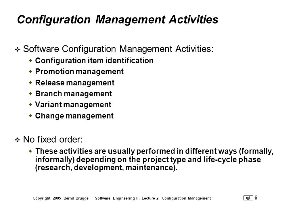 Copyright 2005 Bernd Brügge Software Engineering II, Lecture 2: Configuration Management 57 References Readings used for this lecture [Bruegge-Dutoit] Chapter 10 Software Configuration Management [IEEE Std 828] Software Configuration Management [IEEE Std 1042] Guide to Configuration Management Plan (SCMP) Additional References CVS http://www.cvshome.org/http://www.cvshome.org/ Online Documentation: http://www.cvshome.org/docs/manual/cvs.html Subversion: http://subversion.tigris.org/http://subversion.tigris.org/