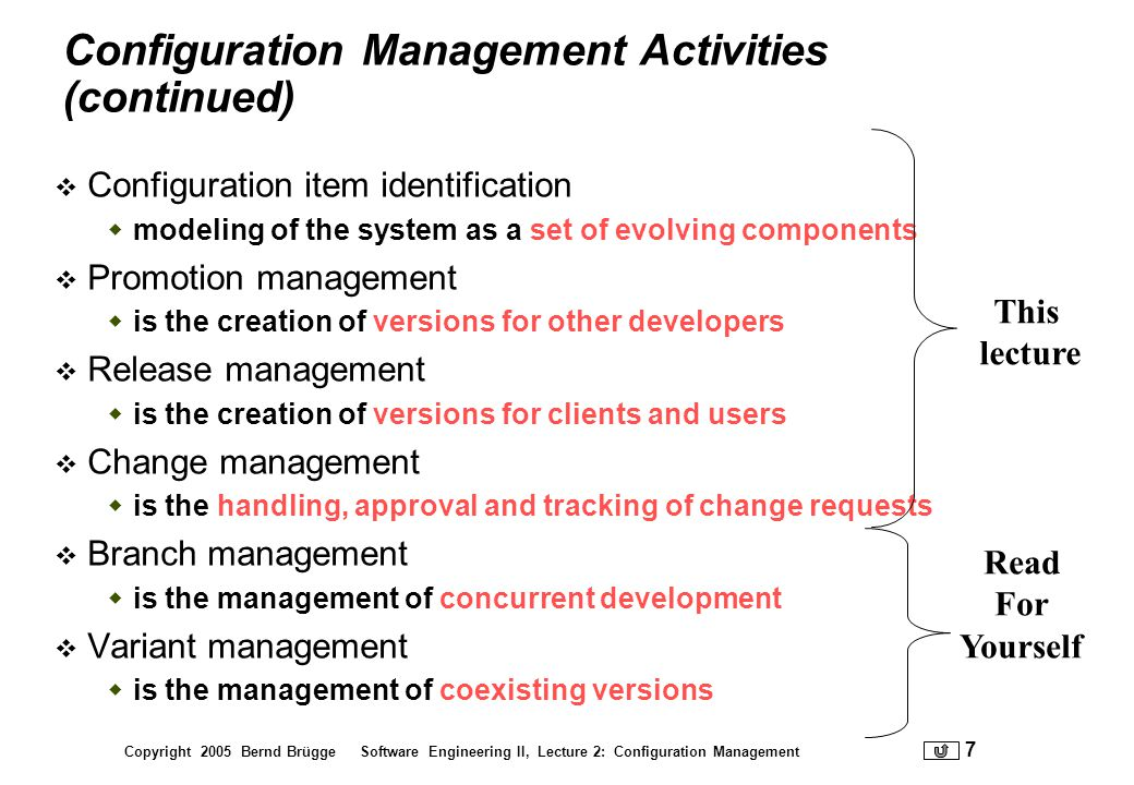 Copyright 2005 Bernd Brügge Software Engineering II, Lecture 2: Configuration Management 38 3.2.1 Change Request Specifies the procedures for requesting a change to a baselined configuration items and the information to be documented: Name(s) and version(s) of the configuration item(s) where the problem appears Originators name and address Date of request Indication of urgency The need for the change Description of the requested change