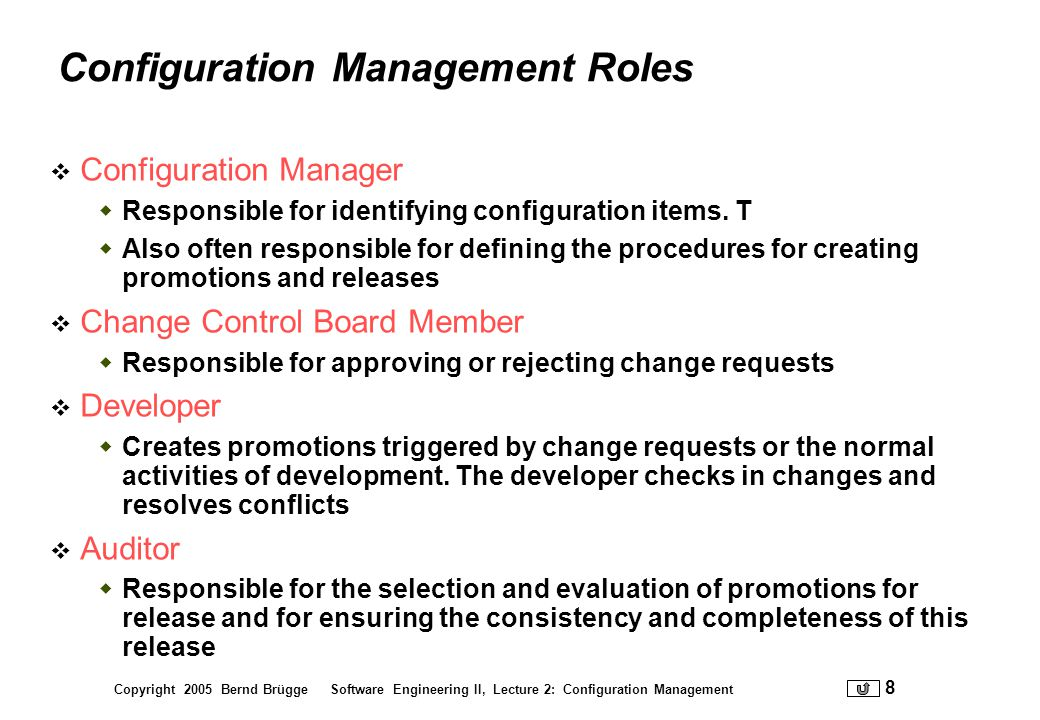 Copyright 2005 Bernd Brügge Software Engineering II, Lecture 2: Configuration Management 19 More on Baselines As systems are developed, a series of baselines is developed, usually after a review (analysis review, design review, code review, system testing, client acceptance,...) Developmental baseline (RAD, SDD, Integration Test,...) Goal: Coordinate engineering activities.