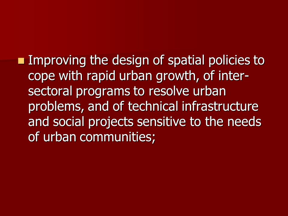 Improving the design of spatial policies to cope with rapid urban growth, of inter- sectoral programs to resolve urban problems, and of technical infr