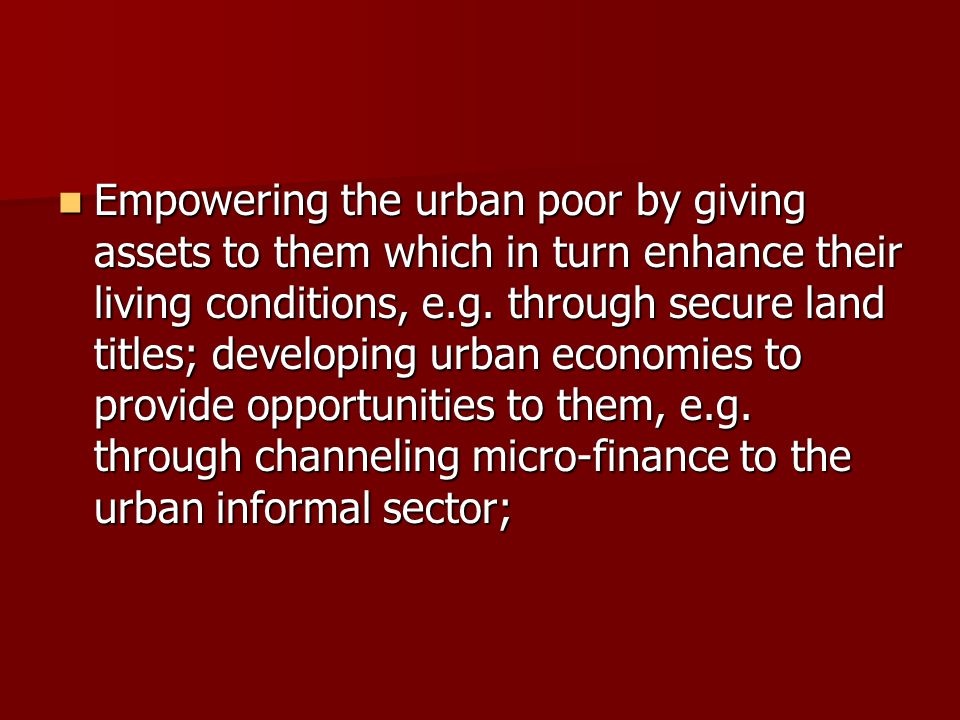 Empowering the urban poor by giving assets to them which in turn enhance their living conditions, e.g. through secure land titles; developing urban ec