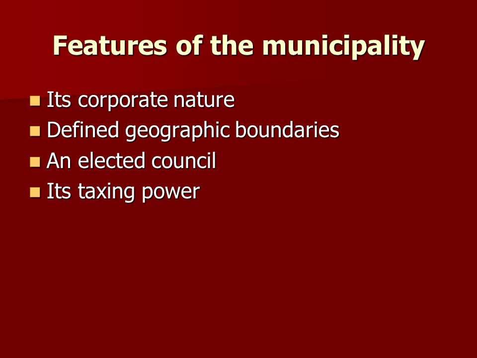 Features of the municipality Its corporate nature Its corporate nature Defined geographic boundariesDefined geographic boundaries An elected councilAn