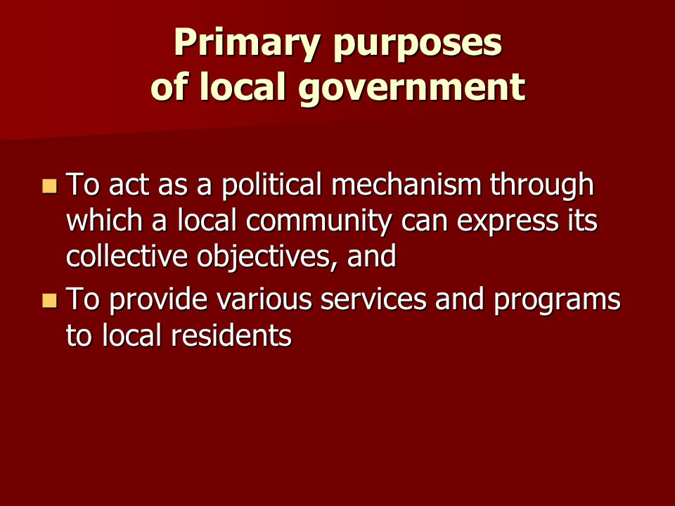 Primary purposes of local government To act as a political mechanism through which a local community can express its collective objectives, and To act