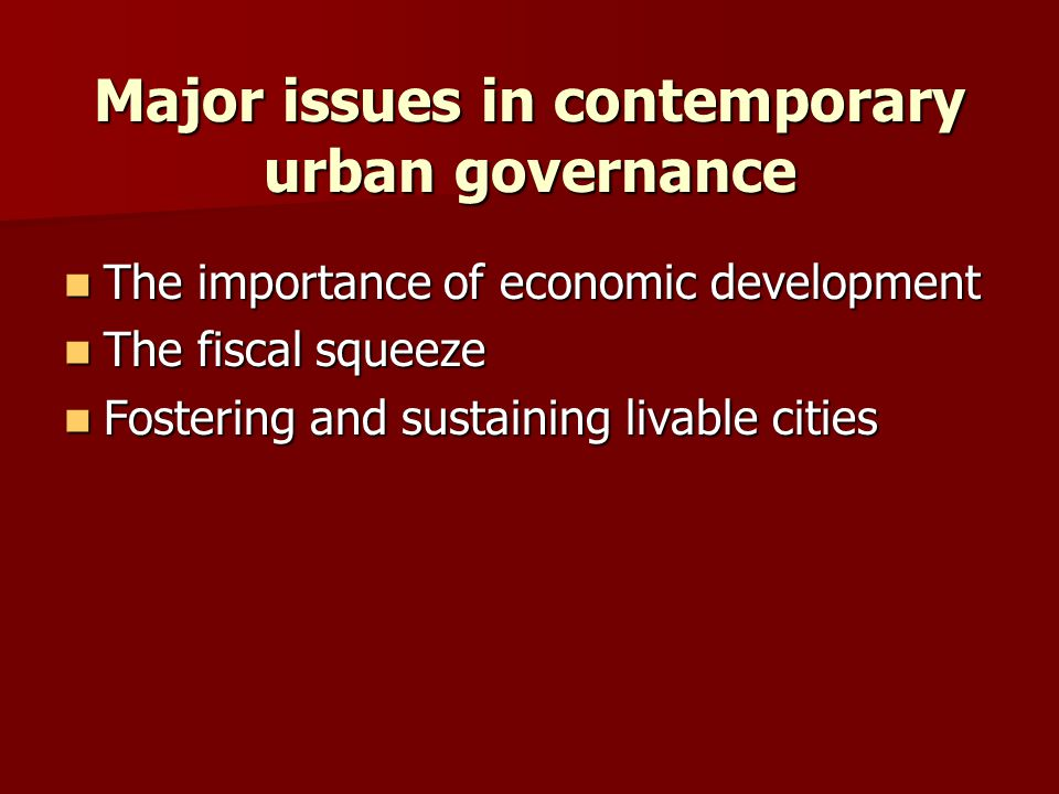 Major issues in contemporary urban governance The importance of economic developmentThe importance of economic development The fiscal squeezeThe fisca