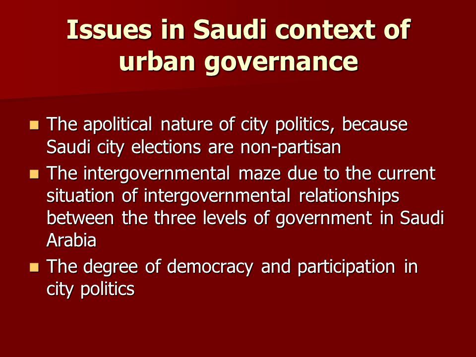 Issues in Saudi context of urban governance The apolitical nature of city politics, because Saudi city elections are non-partisanThe apolitical nature