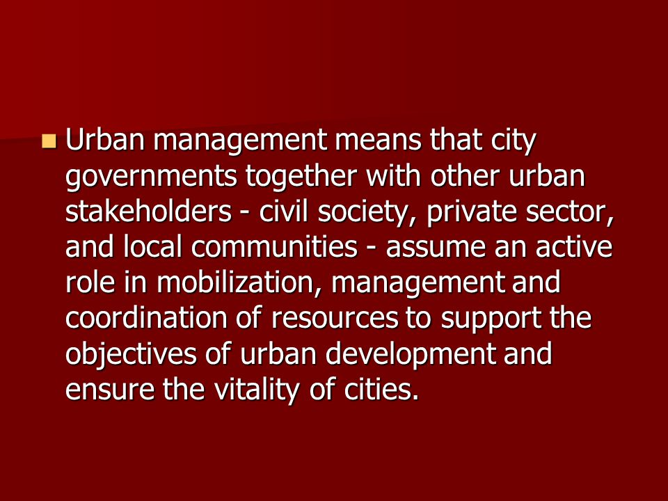 Urban management means that city governments together with other urban stakeholders - civil society, private sector, and local communities - assume an
