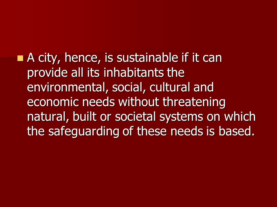 A city, hence, is sustainable if it can provide all its inhabitants the environmental, social, cultural and economic needs without threatening natural