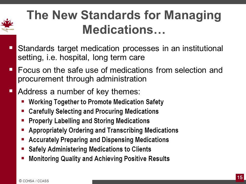 © CCHSA / CCASS 15 The New Standards for Managing Medications… Standards target medication processes in an institutional setting, i.e.