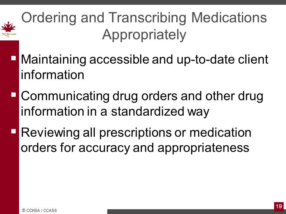 © CCHSA / CCASS 19 Ordering and Transcribing Medications Appropriately Maintaining accessible and up-to-date client information Communicating drug orders and other drug information in a standardized way Reviewing all prescriptions or medication orders for accuracy and appropriateness